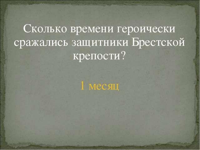 Сколько времени героически сражались защитники Брестской крепости? 1 месяц