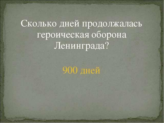 Сколько дней продолжалась героическая оборона Ленинграда? 900 дней