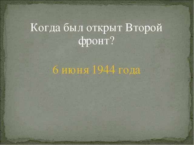 Когда был открыт Второй фронт? 6 июня 1944 года
