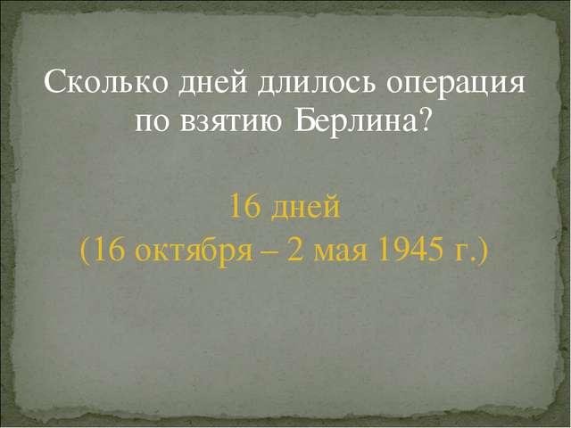 Сколько дней длилось операция по взятию Берлина? 16 дней (16 октября – 2 мая...