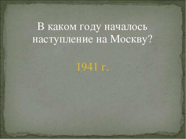 В каком году началось наступление на Москву? 1941 г.