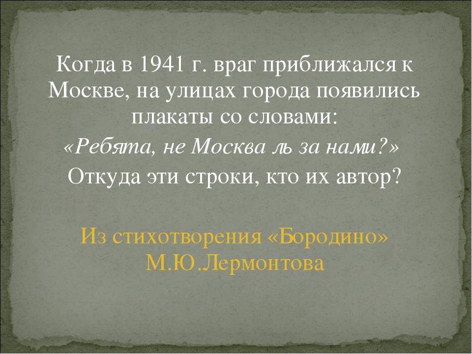 Когда в 1941 г. враг приближался к Москве, на улицах города появились плакаты...