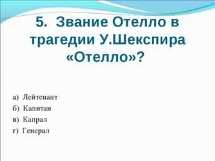 5. Звание Отелло в трагедии У.Шекспира «Отелло»? а) Лейтенант б) Капитан в) К