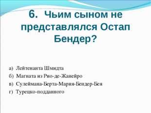 6. Чьим сыном не представлялся Остап Бендер? а) Лейтенанта Шмидта б) Магната