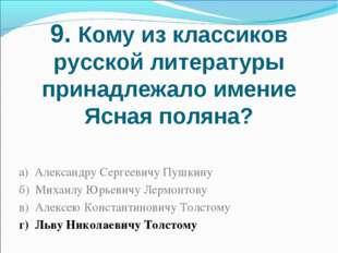 9. Кому из классиков русской литературы принадлежало имение Ясная поляна? а)