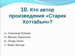 10. Кто автор произведения «Старик Хоттабыч»? а) Александр Пушкин б) Михаил Л