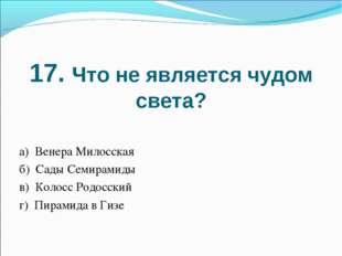 17. Что не является чудом света? а) Венера Милосская б) Сады Семирамиды в) Ко