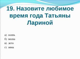 19. Назовите любимое время года Татьяны Лариной а) осень б) весна в) лето г)