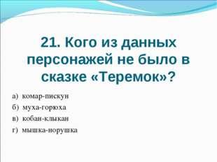21. Кого из данных персонажей не было в сказке «Теремок»? а) комар-пискун б)