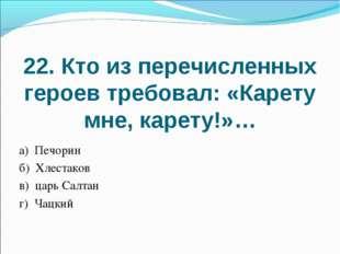 22. Кто из перечисленных героев требовал: «Карету мне, карету!»… а) Печорин б