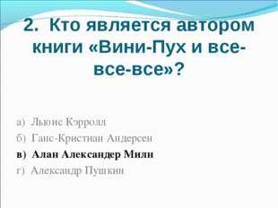 2. Кто является автором книги «Вини-Пух и все-все-все»? а) Льюис Кэрролл б) Г
