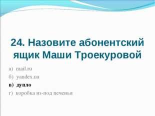 24. Назовите абонентский ящик Маши Троекуровой а) mail.ru б) yandex.ua в) дуп