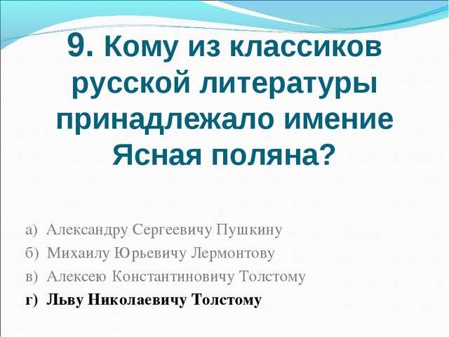 9. Кому из классиков русской литературы принадлежало имение Ясная поляна? а)...