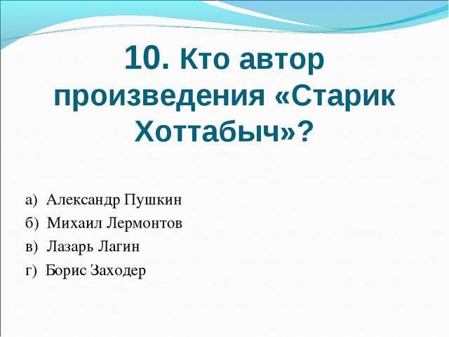10. Кто автор произведения «Старик Хоттабыч»? а) Александр Пушкин б) Михаил Л...