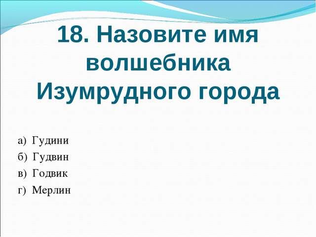 18. Назовите имя волшебника Изумрудного города а) Гудини б) Гудвин в) Годвик...