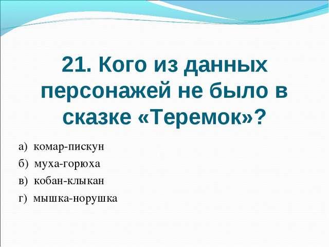 21. Кого из данных персонажей не было в сказке «Теремок»? а) комар-пискун б)...