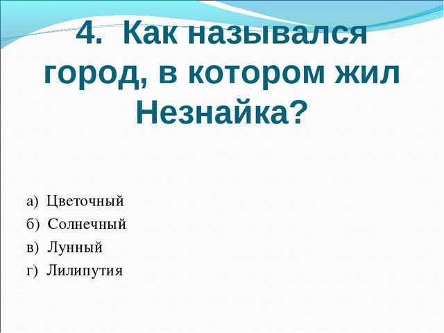 4. Как назывался город, в котором жил Незнайка? а) Цветочный б) Солнечный в)...