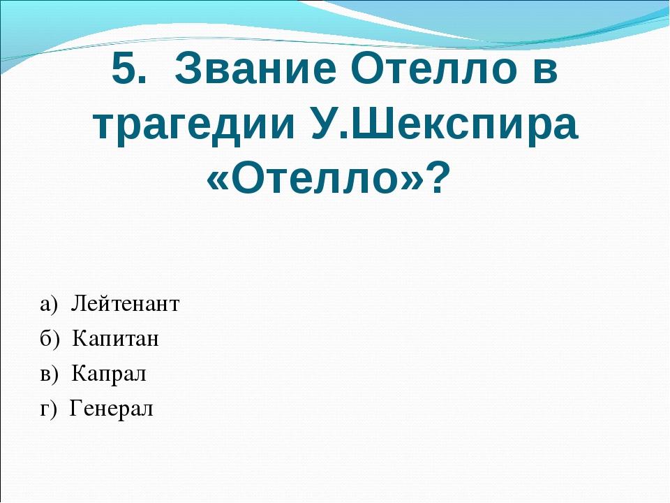 5. Звание Отелло в трагедии У.Шекспира «Отелло»? а) Лейтенант б) Капитан в) К...