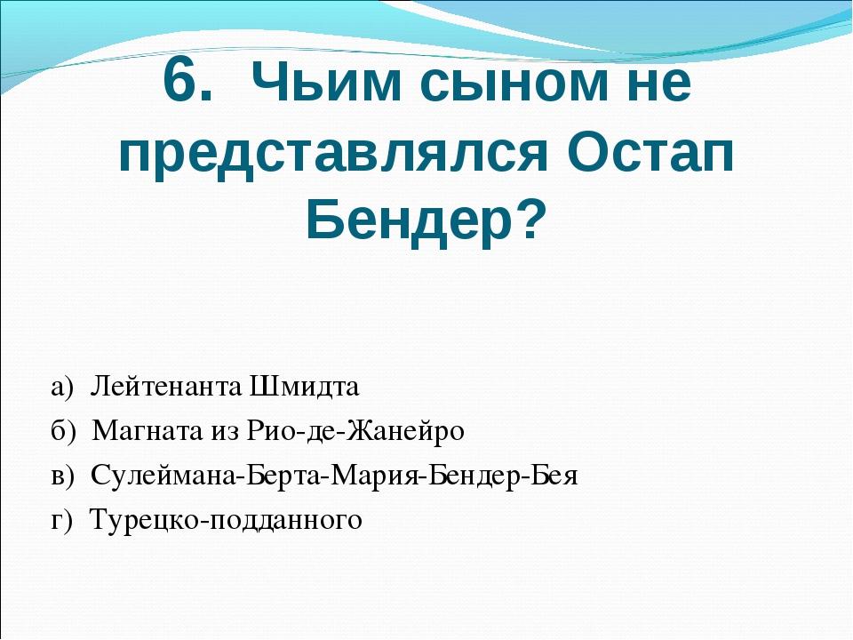6. Чьим сыном не представлялся Остап Бендер? а) Лейтенанта Шмидта б) Магната...