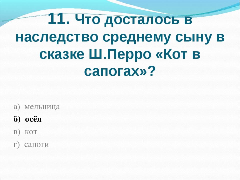 11. Что досталось в наследство среднему сыну в сказке Ш.Перро «Кот в сапогах»...