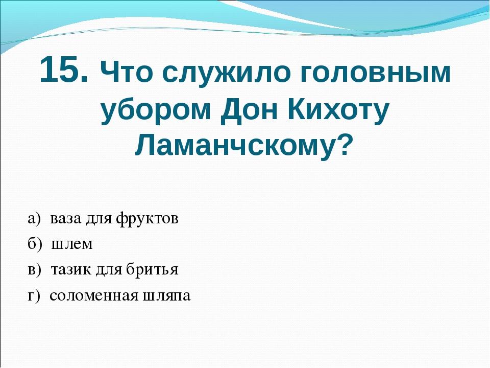 15. Что служило головным убором Дон Кихоту Ламанчскому? а) ваза для фруктов б...