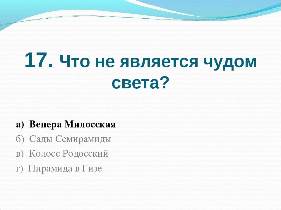17. Что не является чудом света? а) Венера Милосская б) Сады Семирамиды в) Ко...