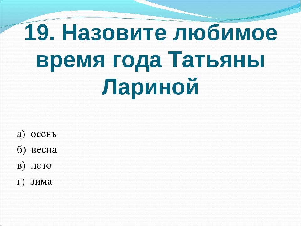 19. Назовите любимое время года Татьяны Лариной а) осень б) весна в) лето г)...