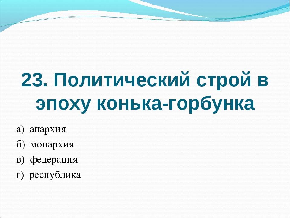 23. Политический строй в эпоху конька-горбунка а) анархия б) монархия в) феде...