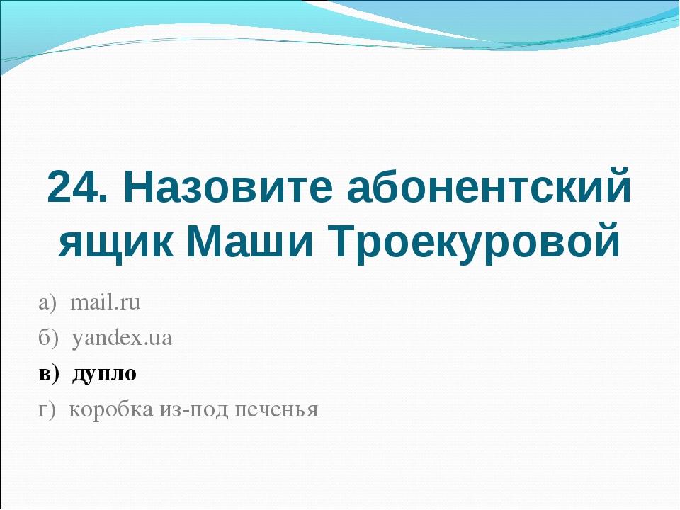 24. Назовите абонентский ящик Маши Троекуровой а) mail.ru б) yandex.ua в) дуп...