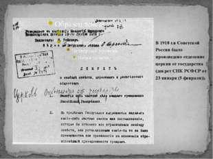 В 1918 г.в Советской России было произведено отделение церкви от государства