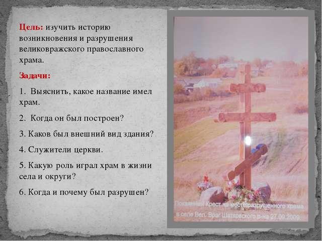 Цель: изучить историю возникновения и разрушения великовражского православног...