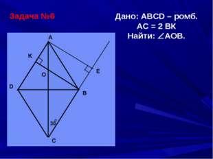 Задача №6 Дано: ABCD – ромб. АС = 2 ВК Найти: АОВ.