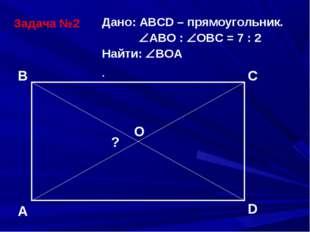 Задача №2 Дано: АВСD – прямоугольник. АВО : ОВС = 7 : 2 Найти: ВОА . A B C