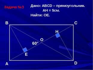 Задача №3 Дано: АВСD – прямоугольник. АH = 5см. Найти: ОЕ. A B C D O E H 60°