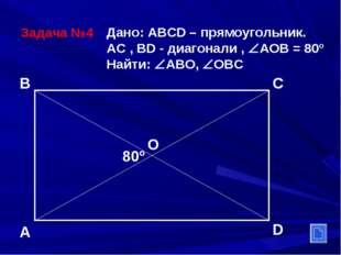 Задача №4 Дано: ABCD – прямоугольник. АС , ВD - диагонали , АОВ = 80º Найти: