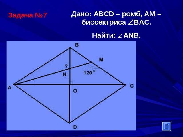Задача №7 Дано: АВСD – ромб, АМ –биссектриса ВАС. Найти:  АNВ.