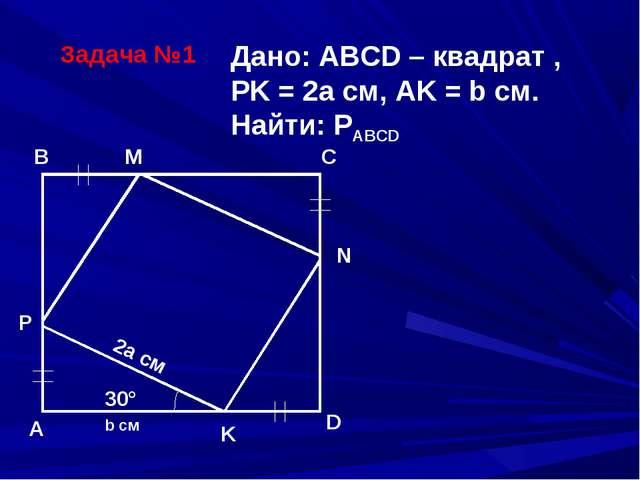 Задача №1 B C A D N M P K 30° 2a см b см Дано: ABCD – квадрат , PK = 2a см, A...