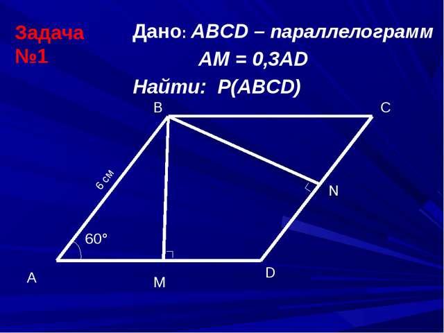 C M Дано: ABCD – параллелограмм АМ = 0,3АD Найти: Р(ABCD) Задача №1