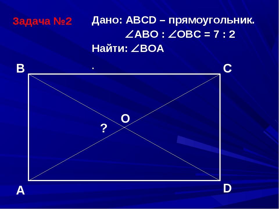 Задача №2 Дано: АВСD – прямоугольник. АВО : ОВС = 7 : 2 Найти: ВОА . A B C...