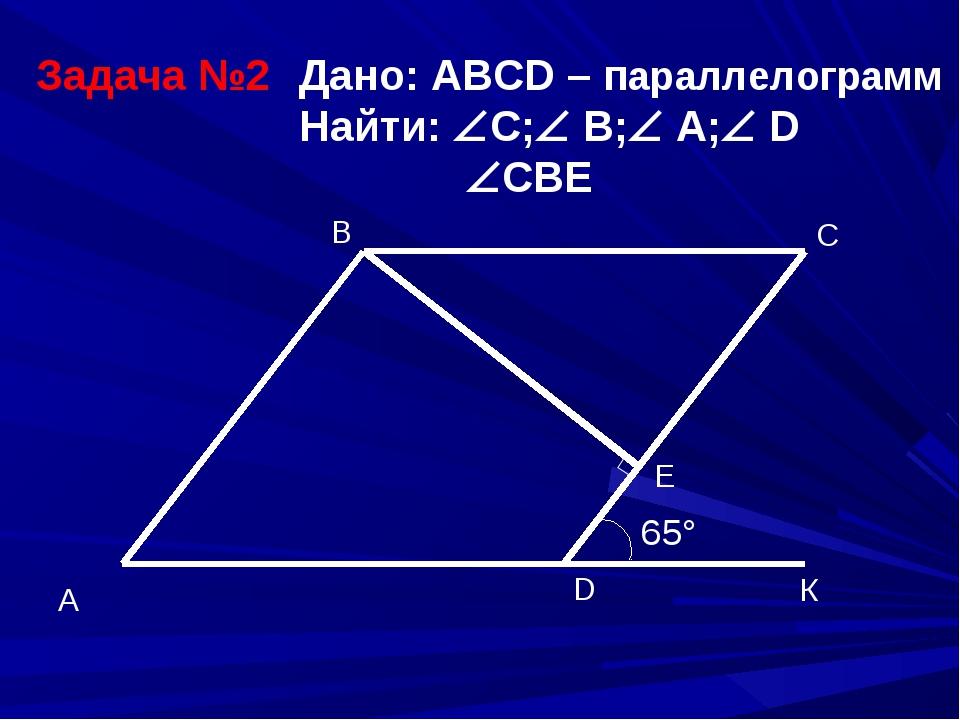 Задача №2 Дано: ABCD – параллелограмм Найти: C; B; А; D  CBE