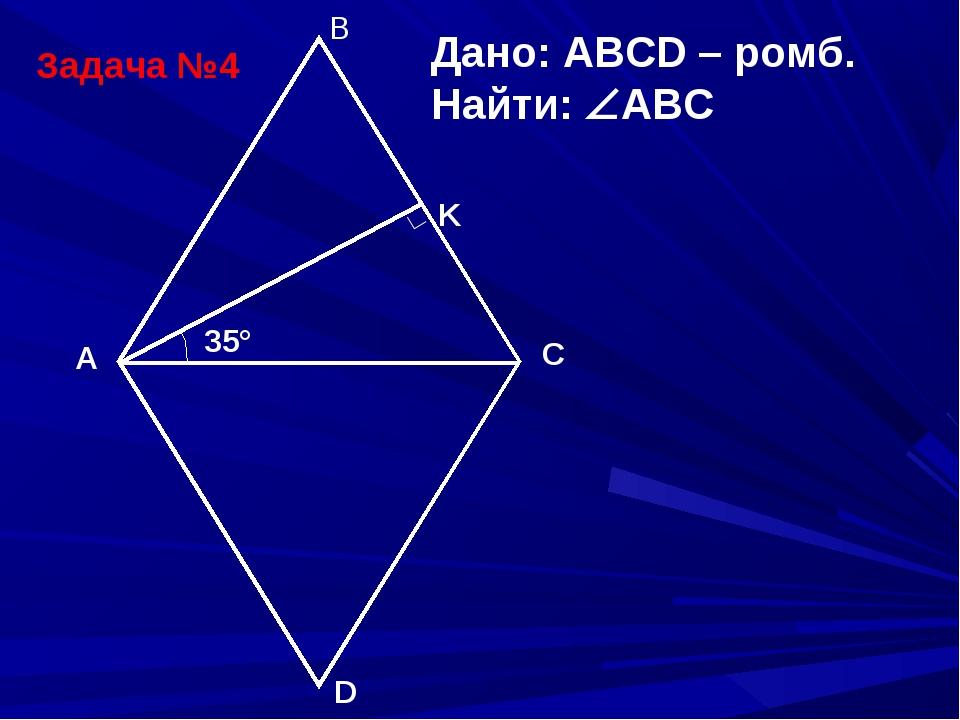 Задача №4 B A D C ∟ Дано: ABCD – ромб. Найти: ABC K 35°