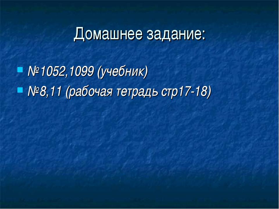 Домашнее задание: №1052,1099 (учебник) №8,11 (рабочая тетрадь стр17-18)