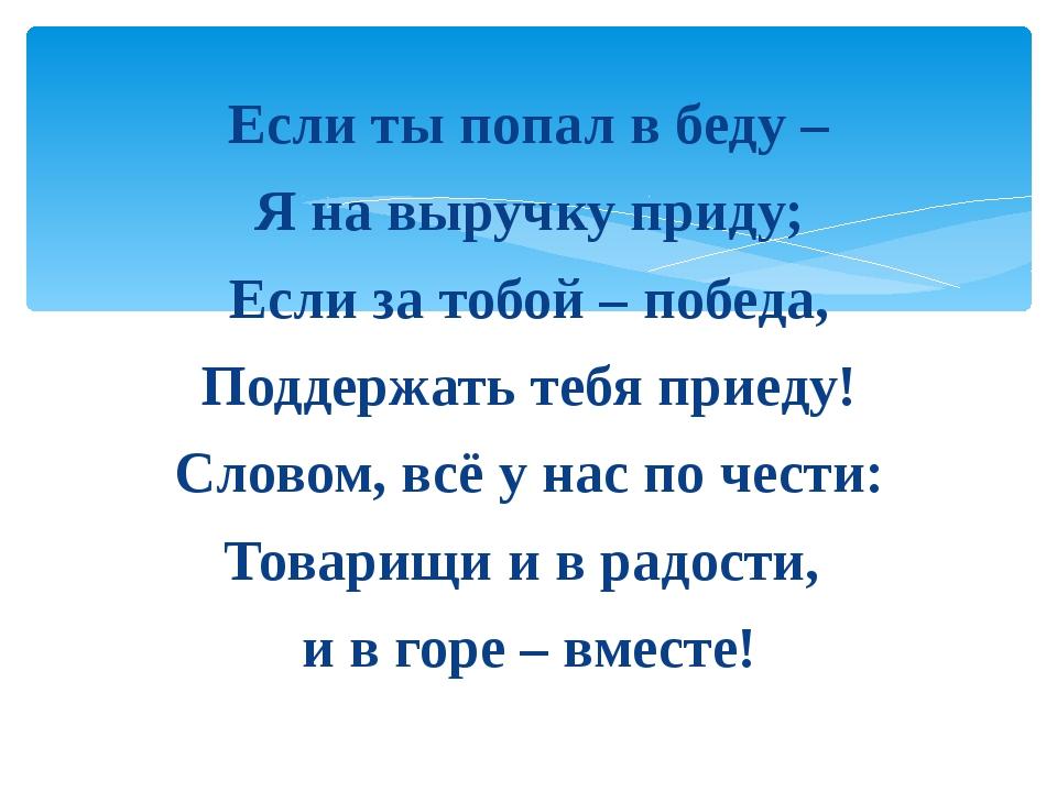 Если ты попал в беду – Я на выручку приду; Если за тобой – победа, Поддержать...