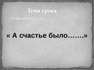Тема урока « А счастье было…….» « А счастье было…….»