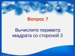 Вопрос 7 Вычислите периметр квадрата со стороной 3