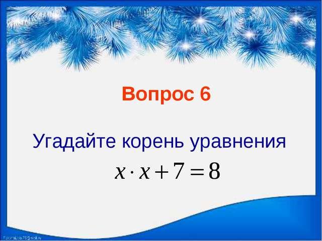 Вопрос 6 Угадайте корень уравнения