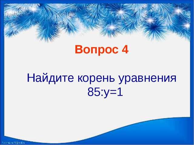 Вопрос 4 Найдите корень уравнения 85:y=1