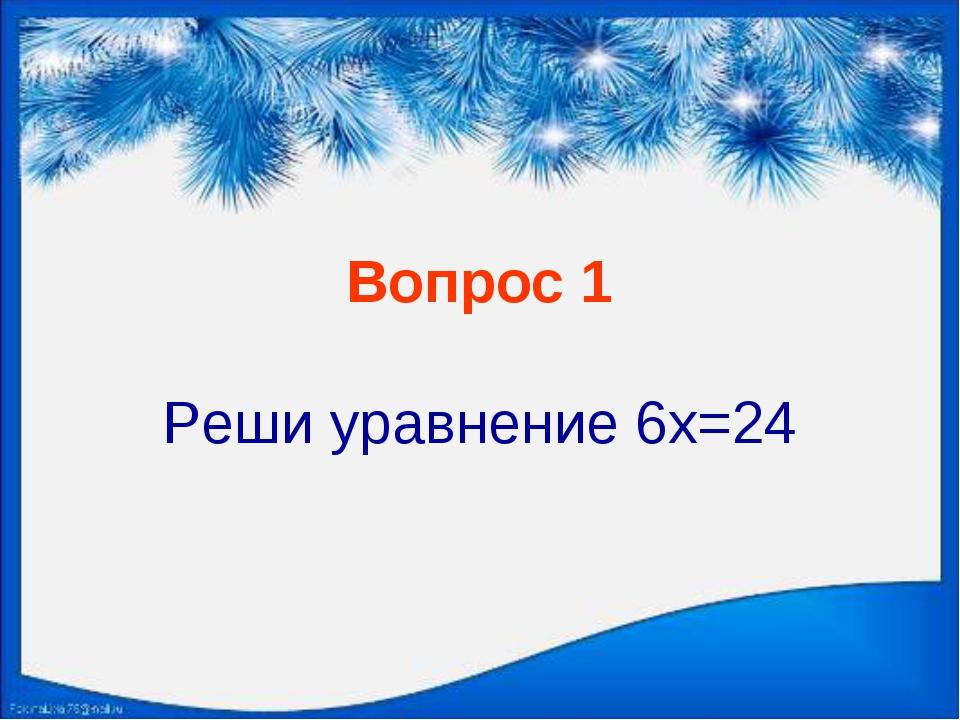 Вопрос 1 Реши уравнение 6х=24