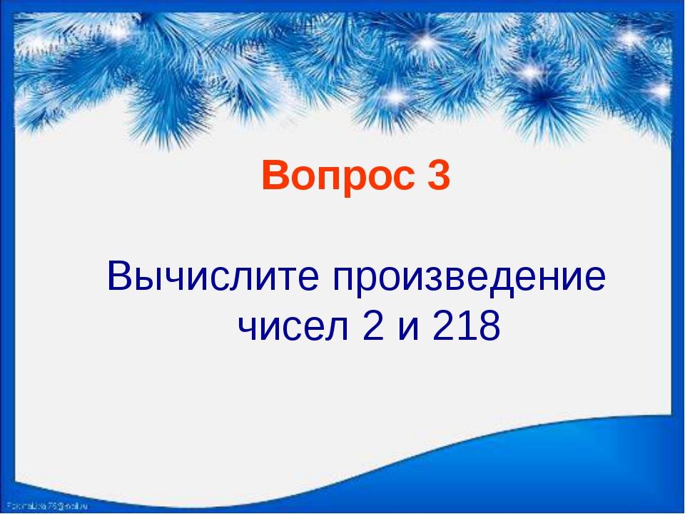 Вопрос 3 Вычислите произведение чисел 2 и 218