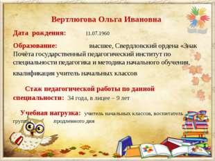 Вертлюгова Ольга Ивановна Дата рождения: 11.07.1960 Образование: высшее, С